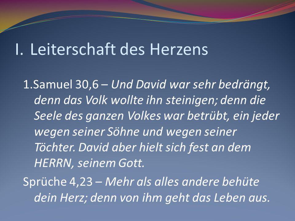 I.Leiterschaft des Herzens 1.Samuel 30,6 – Und David war sehr bedrängt, denn das Volk wollte ihn steinigen; denn die Seele des ganzen Volkes war betrü