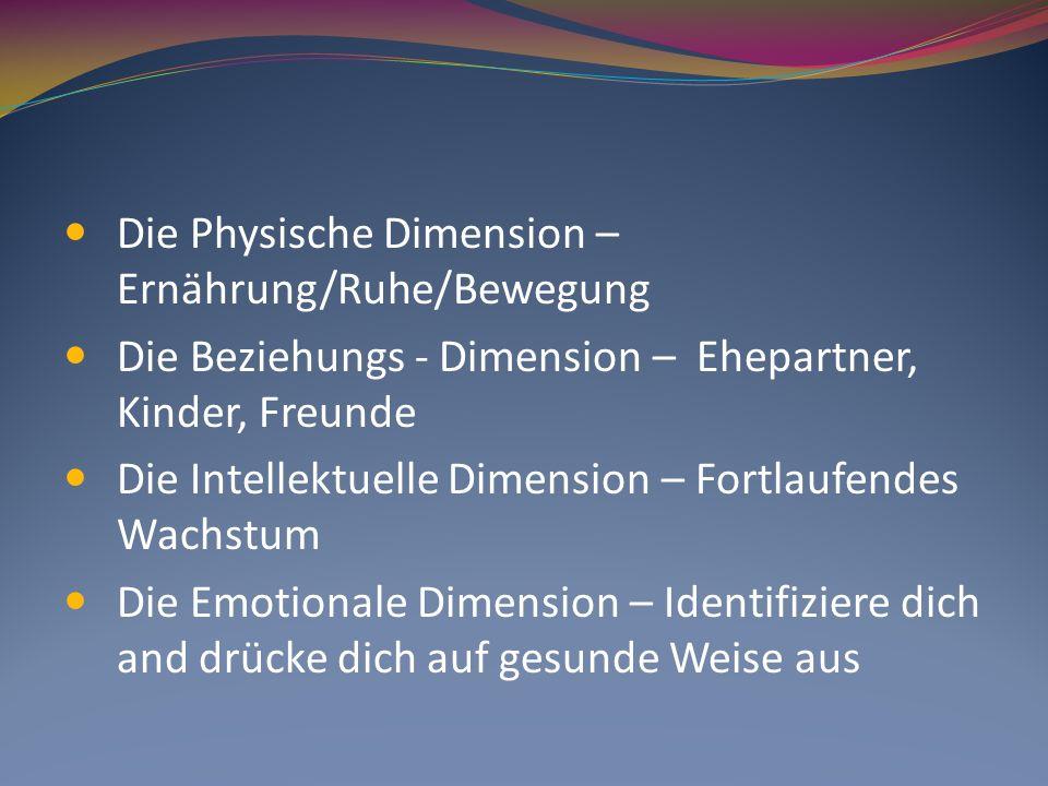Die Physische Dimension – Ernährung/Ruhe/Bewegung Die Beziehungs - Dimension – Ehepartner, Kinder, Freunde Die Intellektuelle Dimension – Fortlaufende