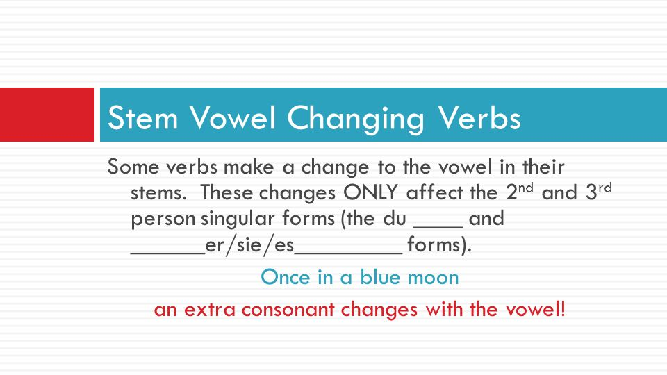 Some verbs make a change to the vowel in their stems. These changes ONLY affect the 2 nd and 3 rd person singular forms (the du ____ and ______er/sie/