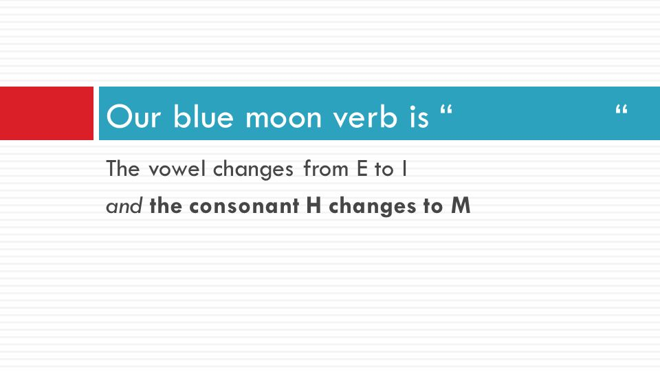 "The vowel changes from E to I and the consonant H changes to M Our blue moon verb is "" """