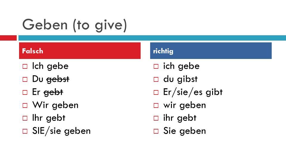 Geben (to give)  Ich gebe  Du gebst  Er gebt  Wir geben  Ihr gebt  SIE/sie geben  ich gebe  du gibst  Er/sie/es gibt  wir geben  ihr gebt  Sie geben Falschrichtig