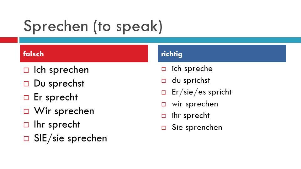 Sprechen (to speak)  Ich sprechen  Du sprechst  Er sprecht  Wir sprechen  Ihr sprecht  SIE/sie sprechen  ich spreche  du sprichst  Er/sie/es spricht  wir sprechen  ihr sprecht  Sie sprenchen falschrichtig
