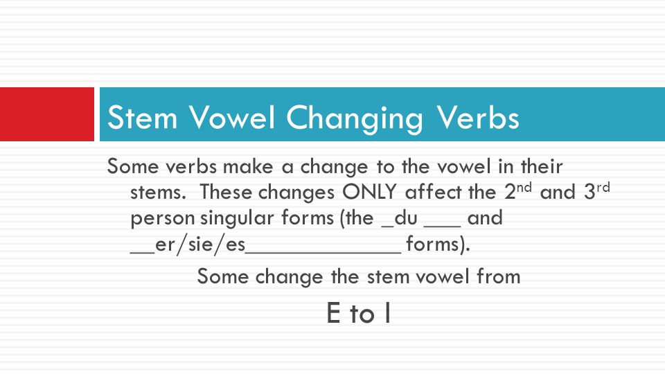 Some verbs make a change to the vowel in their stems. These changes ONLY affect the 2 nd and 3 rd person singular forms (the _du ___ and __er/sie/es__