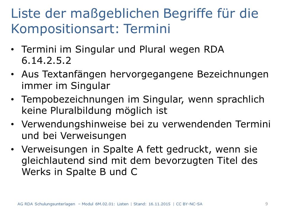 Liste der maßgeblichen Begriffe für die Kompositionsart: Termini Termini im Singular und Plural wegen RDA 6.14.2.5.2 Aus Textanfängen hervorgegangene Bezeichnungen immer im Singular Tempobezeichnungen im Singular, wenn sprachlich keine Pluralbildung möglich ist Verwendungshinweise bei zu verwendenden Termini und bei Verweisungen Verweisungen in Spalte A fett gedruckt, wenn sie gleichlautend sind mit dem bevorzugten Titel des Werks in Spalte B und C 9 AG RDA Schulungsunterlagen – Modul 6M.02.01: Listen | Stand: 16.11.2015 | CC BY-NC-SA