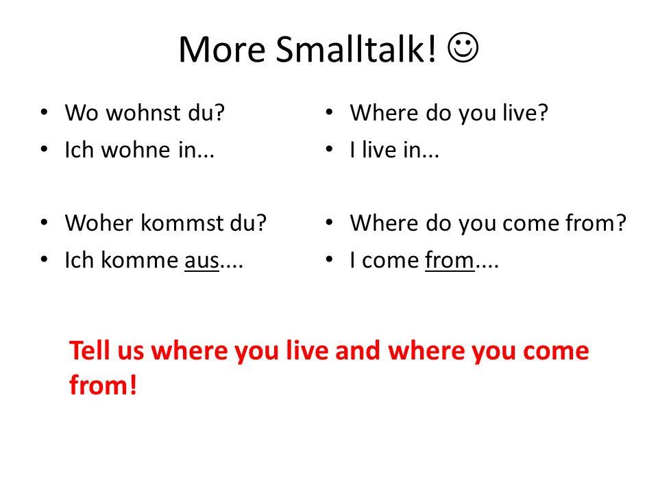 More Smalltalk! Wo wohnst du? Ich wohne in... Woher kommst du? Ich komme aus.... Where do you live? I live in... Where do you come from? I come from..