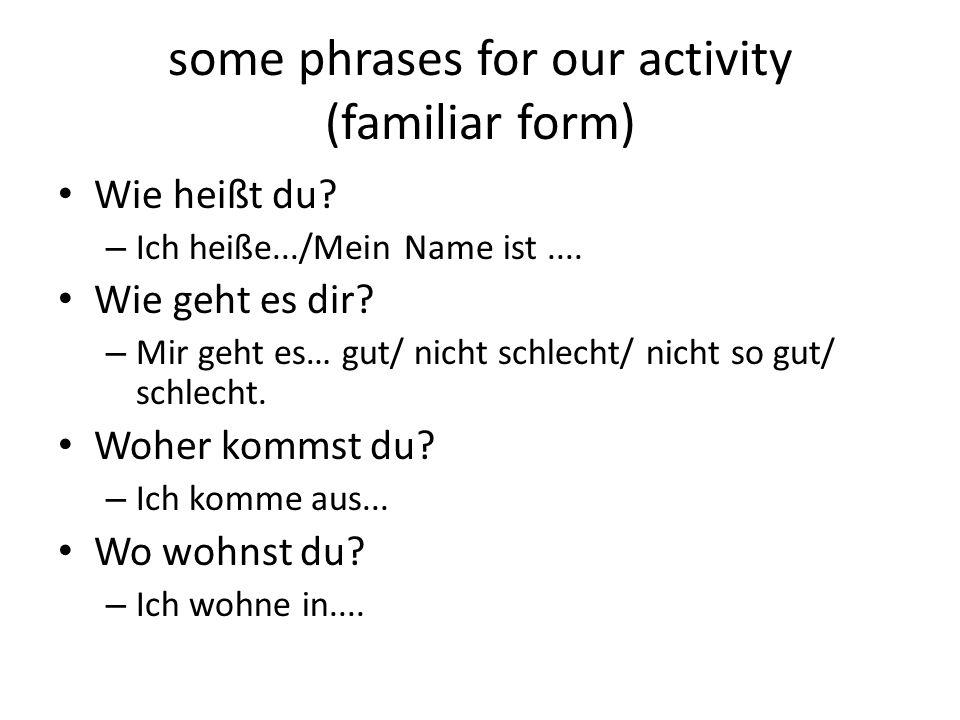 some phrases for our activity (familiar form) Wie heißt du? – Ich heiße.../Mein Name ist.... Wie geht es dir? – Mir geht es… gut/ nicht schlecht/ nich