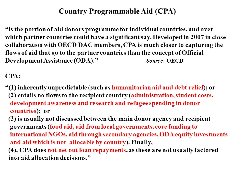 """Country Programmable Aid (CPA) """"is the portion of aid donors programme for individual countries, and over which partner countries could have a signifi"""