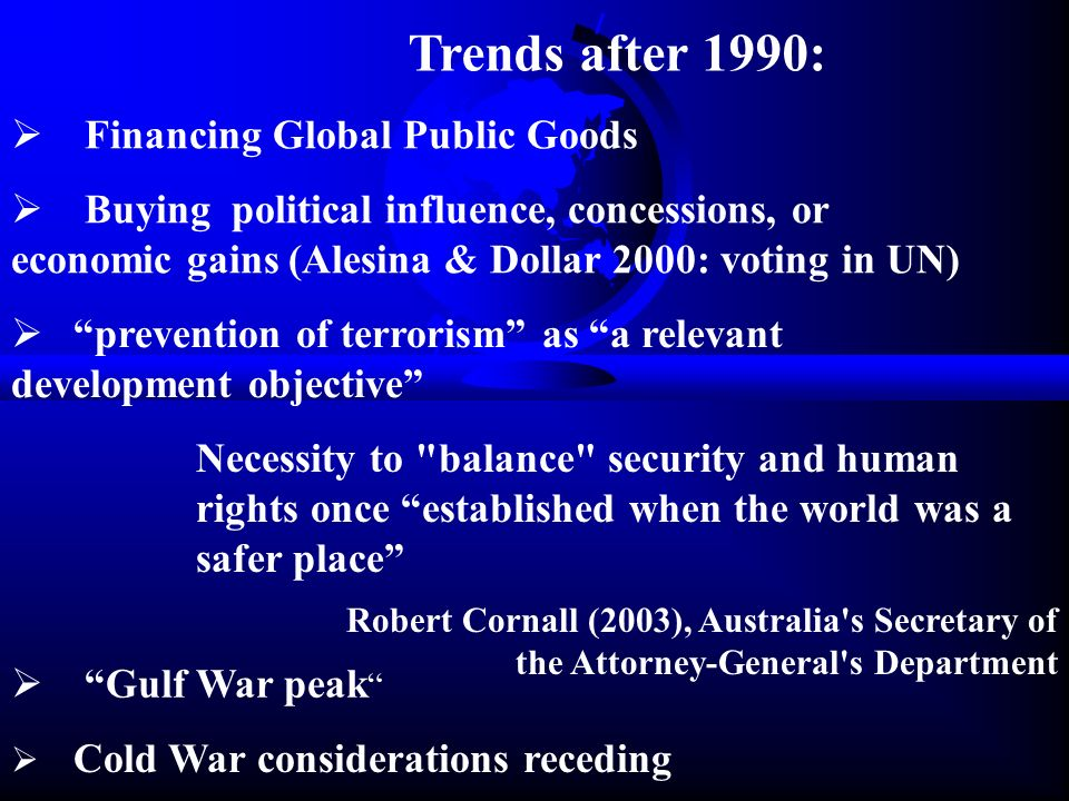 Trends after 1990:  Financing Global Public Goods  Buying political influence, concessions, or economic gains (Alesina & Dollar 2000: voting in UN)  prevention of terrorism as a relevant development objective Necessity to balance security and human rights once established when the world was a safer place Robert Cornall (2003), Australia s Secretary of the Attorney-General s Department  Cold War considerations receding  Gulf War peak