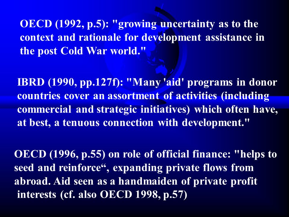 OECD (1992, p.5): growing uncertainty as to the context and rationale for development assistance in the post Cold War world. IBRD (1990, pp.127f): Many aid programs in donor countries cover an assortment of activities (including commercial and strategic initiatives) which often have, at best, a tenuous connection with development. OECD (1996, p.55) on role of official finance: helps to seed and reinforce , expanding private flows from abroad.
