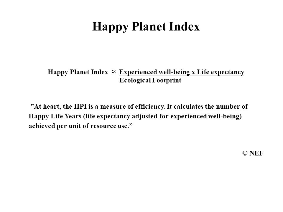 Happy Planet Index Happy Planet Index ≈ Experienced well-being x Life expectancy Ecological Footprint At heart, the HPI is a measure of efficiency.