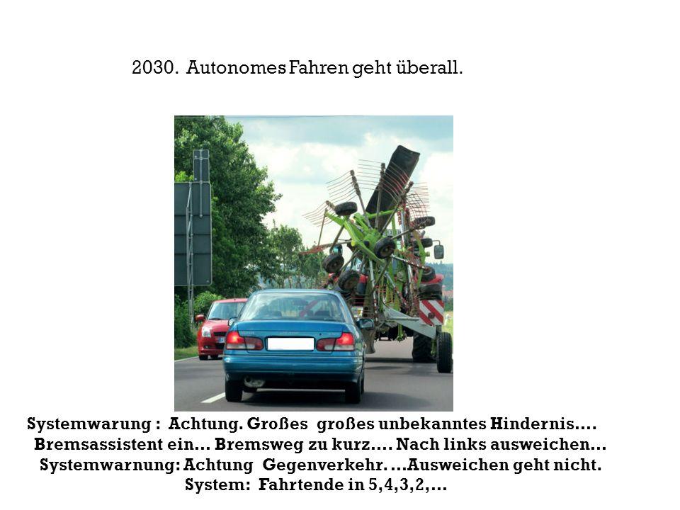 Systemwarung : Achtung. Großes großes unbekanntes Hindernis…. Bremsassistent ein… Bremsweg zu kurz…. Nach links ausweichen… Systemwarnung: Achtung Geg