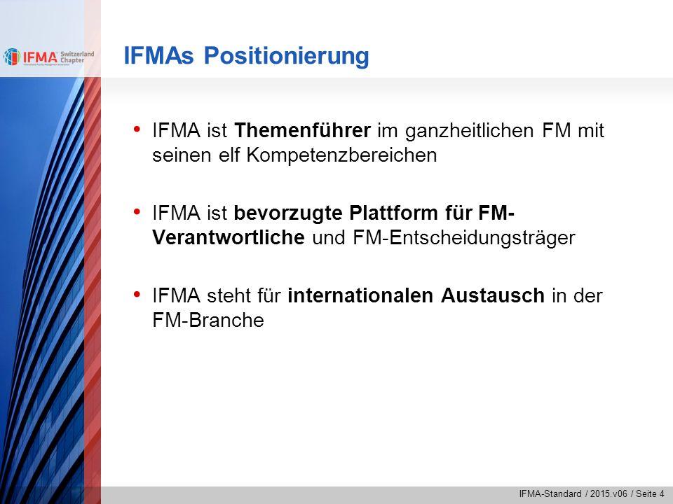 IFMA-Standard / 2015.v06 / Seite 4 IFMAs Positionierung IFMA ist Themenführer im ganzheitlichen FM mit seinen elf Kompetenzbereichen IFMA ist bevorzug