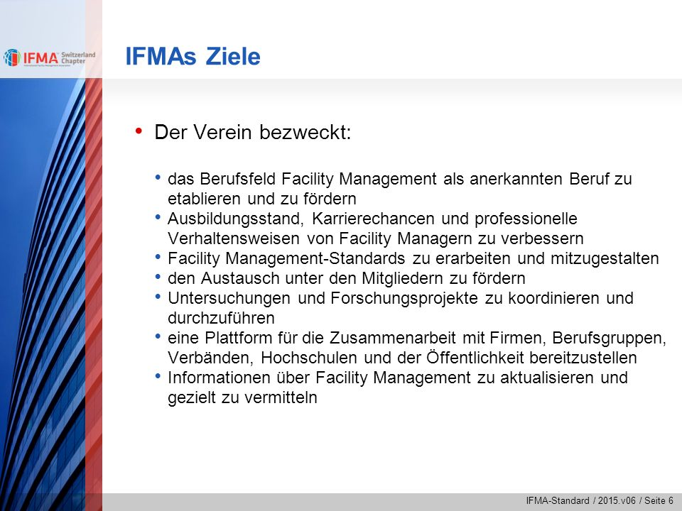 IFMA-Standard / 2015.v06 / Seite 6 IFMAs Ziele Der Verein bezweckt: das Berufsfeld Facility Management als anerkannten Beruf zu etablieren und zu förd