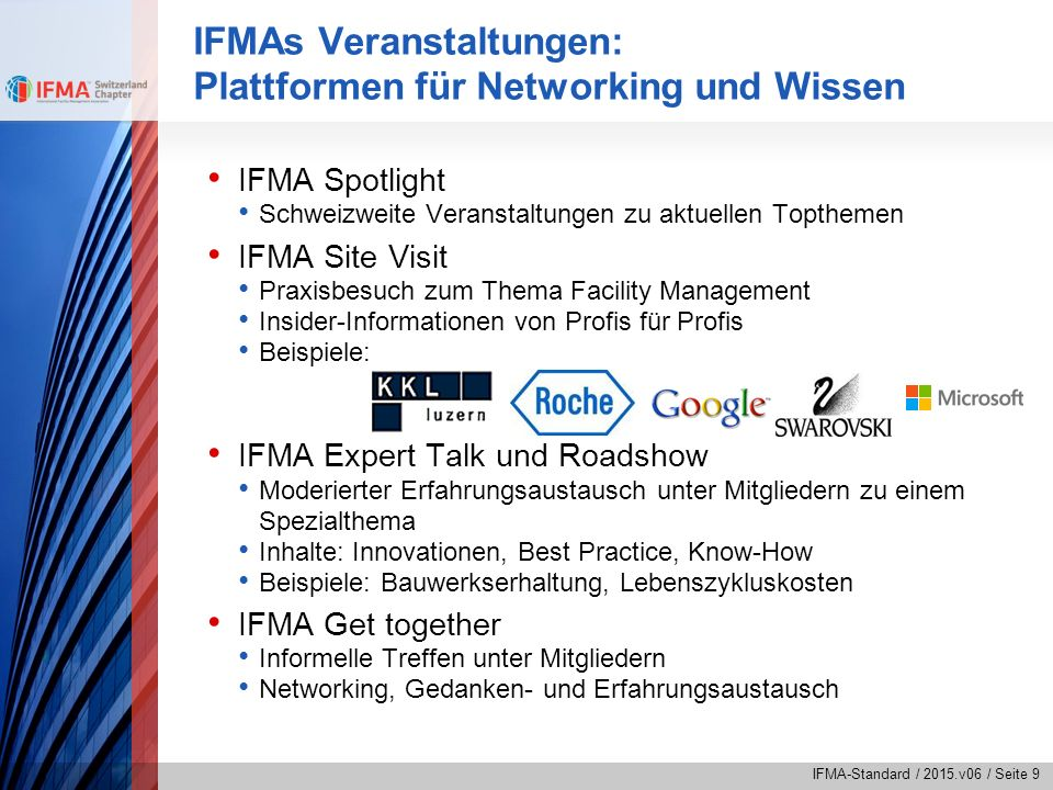 IFMA-Standard / 2015.v06 / Seite 10 IFMAs Partner-Veranstaltungen IFMA International World Workplace European FM Conference EFMC Partnerveranstaltungen mit Vergünstigungen für IFMA-Mitglieder CRB Euro FM Euroforum Schweiz und Deutschland fmpro GNI Immohealthcare International Business School ZfU SVIT FM Schweiz Swiss TS ZHAW Hochschule Wädenswil Institut für Facility Management
