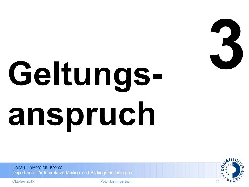 Donau-Universität Krems Department für Interaktive Medien und Bildungstechnologien Oktober 201514 3 Geltungs- anspruch Peter Baumgartner