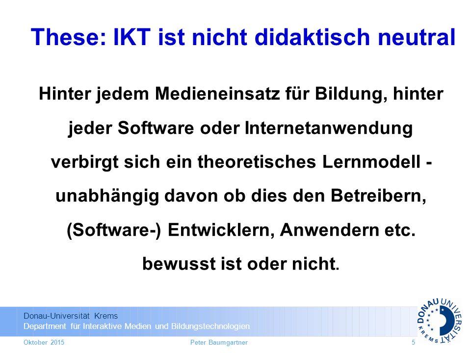 Donau-Universität Krems Department für Interaktive Medien und Bildungstechnologien Hinter jedem Medieneinsatz für Bildung, hinter jeder Software oder Internetanwendung verbirgt sich ein theoretisches Lernmodell - unabhängig davon ob dies den Betreibern, (Software-) Entwicklern, Anwendern etc.
