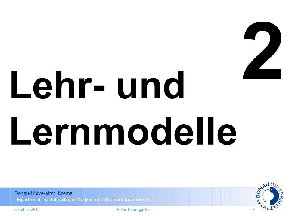 Donau-Universität Krems Department für Interaktive Medien und Bildungstechnologien Oktober 20159 2 Lehr- und Lernmodelle Peter Baumgartner