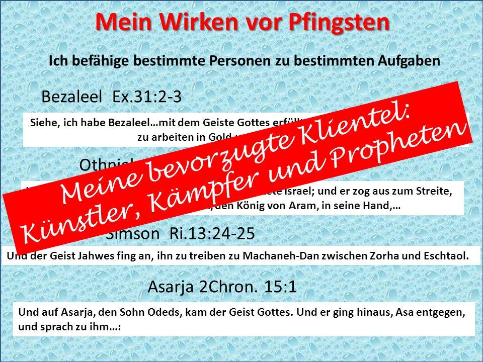 Mein Wirken vor Pfingsten Ich befähige bestimmte Personen zu bestimmten Aufgaben Bezaleel Ex.31:2-3 Othniel Ri 3:9-10 Simson Ri.13:24-25 Asarja 2Chron.
