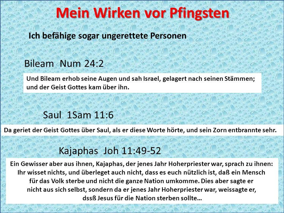 Ich befähige sogar ungerettete Personen Bileam Num 24:2 Saul 1Sam 11:6 Kajaphas Joh 11:49-52 Mein Wirken vor Pfingsten Und Bileam erhob seine Augen und sah Israel, gelagert nach seinen Stämmen; und der Geist Gottes kam über ihn.