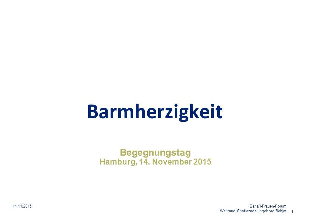 Begegnungstag Hamburg, 14. November 2015 Barmherzigkeit Bahá´í-Frauen-Forum Waltraud Shafiezade, Ingeborg Behjat 14.11.2015 1