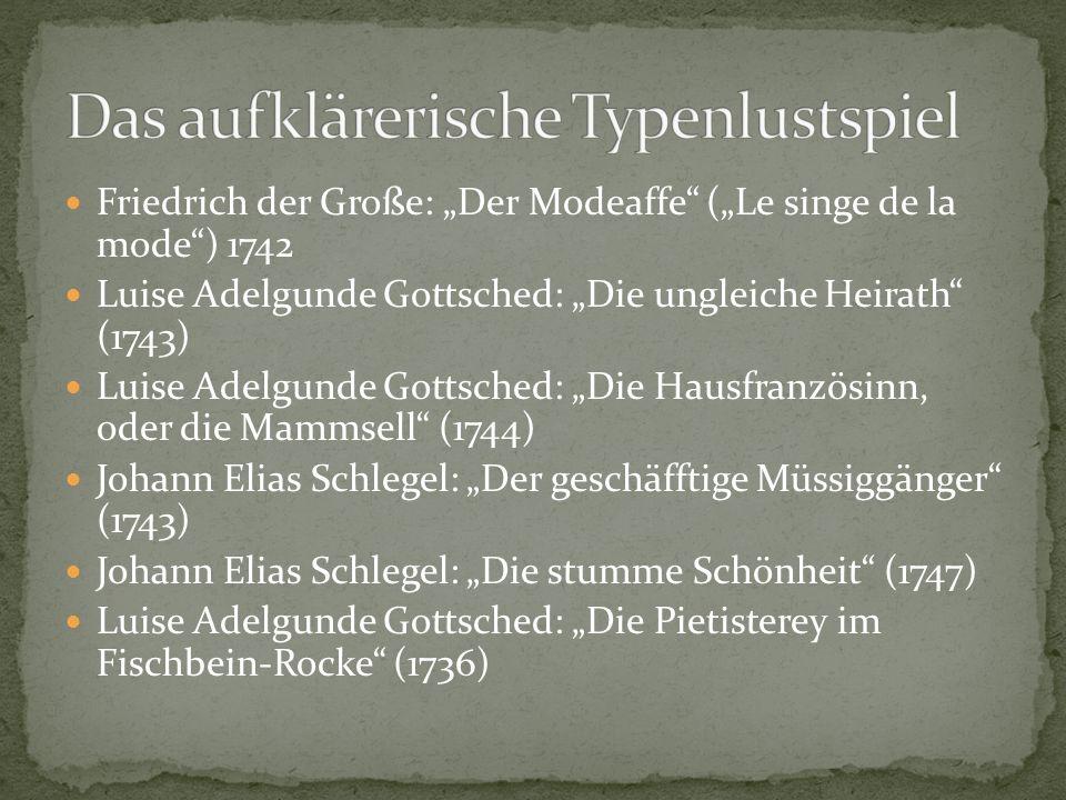 """Friedrich der Große: """"Der Modeaffe (""""Le singe de la mode ) 1742 Luise Adelgunde Gottsched: """"Die ungleiche Heirath (1743) Luise Adelgunde Gottsched: """"Die Hausfranzösinn, oder die Mammsell (1744) Johann Elias Schlegel: """"Der geschäfftige Müssiggänger (1743) Johann Elias Schlegel: """"Die stumme Schönheit (1747) Luise Adelgunde Gottsched: """"Die Pietisterey im Fischbein-Rocke (1736)"""