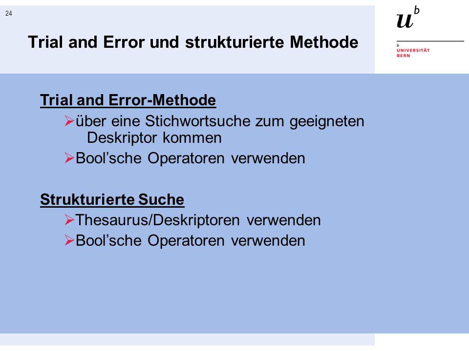 24 Trial and Error und strukturierte Methode Trial and Error-Methode  über eine Stichwortsuche zum geeigneten Deskriptor kommen  Bool'sche Operatoren verwenden Strukturierte Suche  Thesaurus/Deskriptoren verwenden  Bool'sche Operatoren verwenden