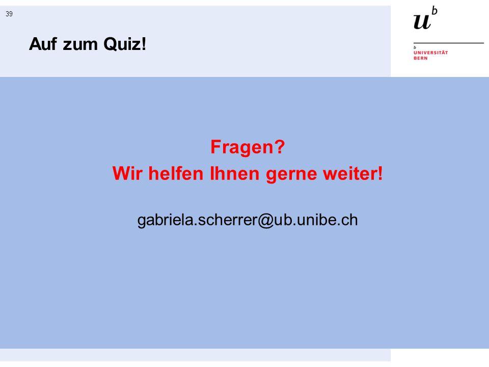 39 Auf zum Quiz! Fragen Wir helfen Ihnen gerne weiter! gabriela.scherrer@ub.unibe.ch