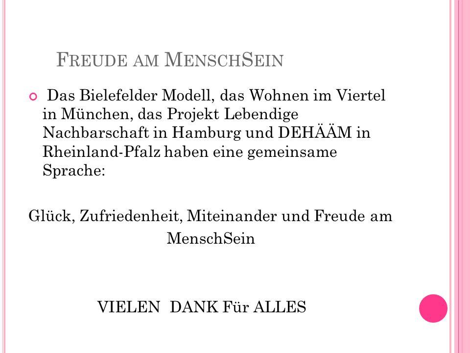 F REUDE AM M ENSCH S EIN Das Bielefelder Modell, das Wohnen im Viertel in München, das Projekt Lebendige Nachbarschaft in Hamburg und DEHÄÄM in Rheinland-Pfalz haben eine gemeinsame Sprache: Glück, Zufriedenheit, Miteinander und Freude am MenschSein VIELEN DANK Für ALLES