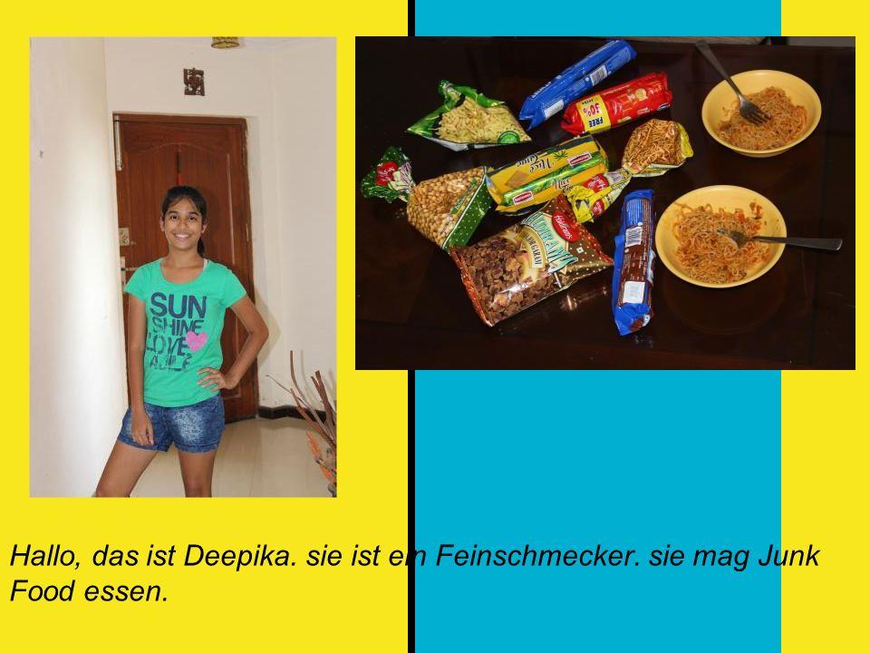 Hallo, das ist Deepika. sie ist ein Feinschmecker. sie mag Junk Food essen.