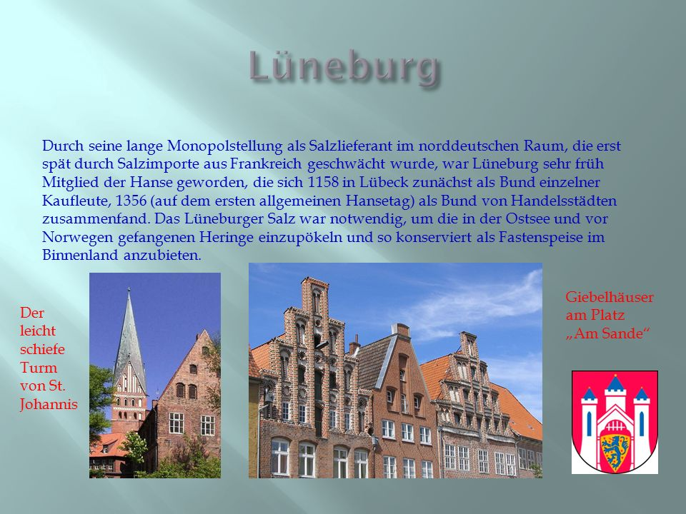 Durch seine lange Monopolstellung als Salzlieferant im norddeutschen Raum, die erst spät durch Salzimporte aus Frankreich geschwächt wurde, war Lüneburg sehr früh Mitglied der Hanse geworden, die sich 1158 in Lübeck zunächst als Bund einzelner Kaufleute, 1356 (auf dem ersten allgemeinen Hansetag) als Bund von Handelsstädten zusammenfand.
