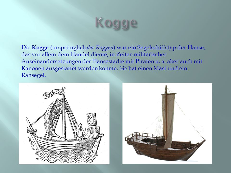 Die Kogge (ursprünglich der Koggen ) war ein Segelschiffstyp der Hanse, das vor allem dem Handel diente, in Zeiten militärischer Auseinandersetzungen