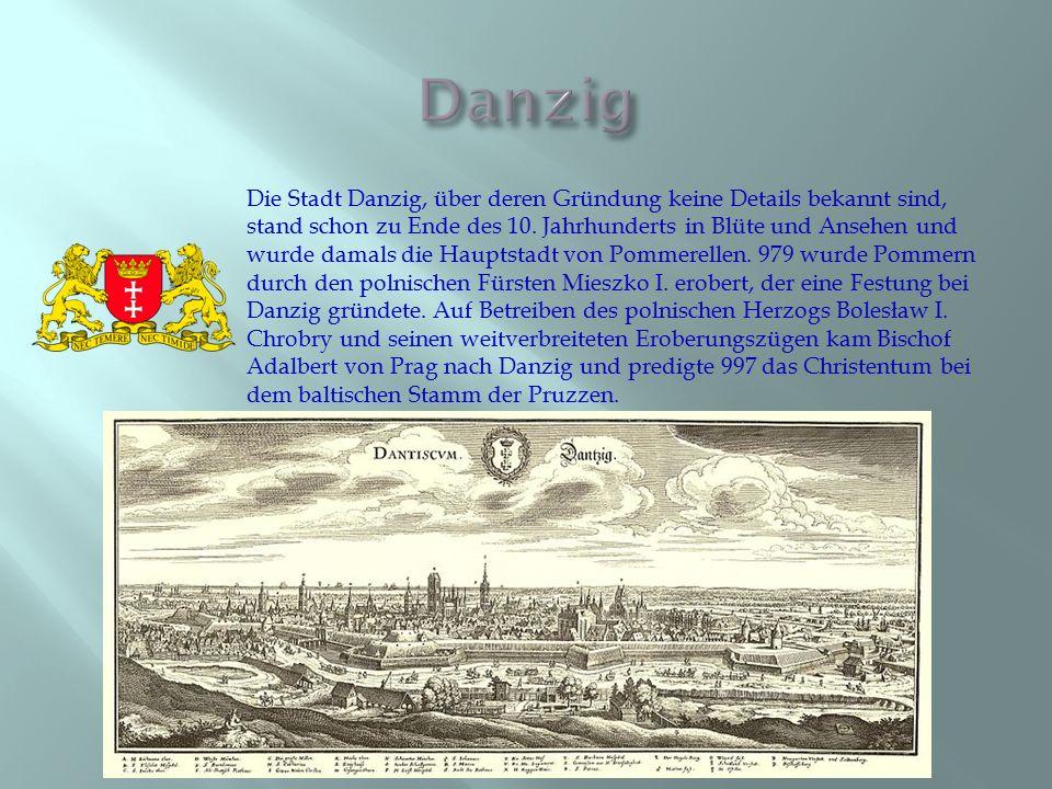Die Stadt Danzig, über deren Gründung keine Details bekannt sind, stand schon zu Ende des 10. Jahrhunderts in Blüte und Ansehen und wurde damals die H
