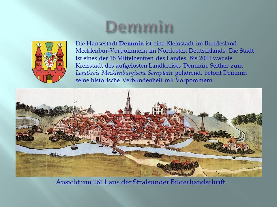 Die Hansestadt Demmin ist eine Kleinstadt im Bundesland Mecklenbur-Vorpommern im Nordosten Deutschlands. Die Stadt ist eines der 18 Mittelzentren des