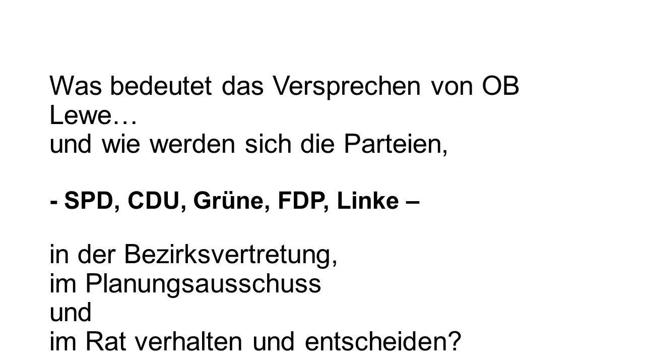 Was bedeutet das Versprechen von OB Lewe… und wie werden sich die Parteien, - SPD, CDU, Grüne, FDP, Linke – in der Bezirksvertretung, im Planungsausschuss und im Rat verhalten und entscheiden?