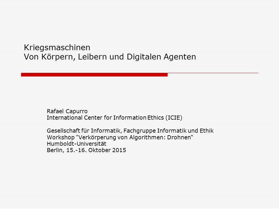 Kriegsmaschinen Von Körpern, Leibern und Digitalen Agenten Rafael Capurro International Center for Information Ethics (ICIE) Gesellschaft für Informatik, Fachgruppe Informatik und Ethik Workshop Verkörperung von Algorithmen: Drohnen Humboldt-Universität Berlin, 15.-16.
