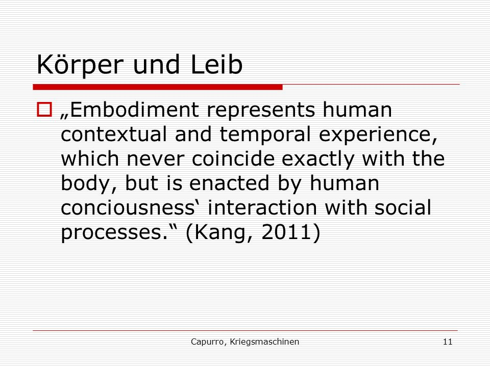 "Capurro, Kriegsmaschinen11 Körper und Leib  ""Embodiment represents human contextual and temporal experience, which never coincide exactly with the body, but is enacted by human conciousness' interaction with social processes. (Kang, 2011)"
