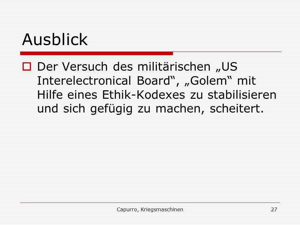 """Capurro, Kriegsmaschinen27 Ausblick  Der Versuch des militärischen """"US Interelectronical Board , """"Golem mit Hilfe eines Ethik-Kodexes zu stabilisieren und sich gefügig zu machen, scheitert."""
