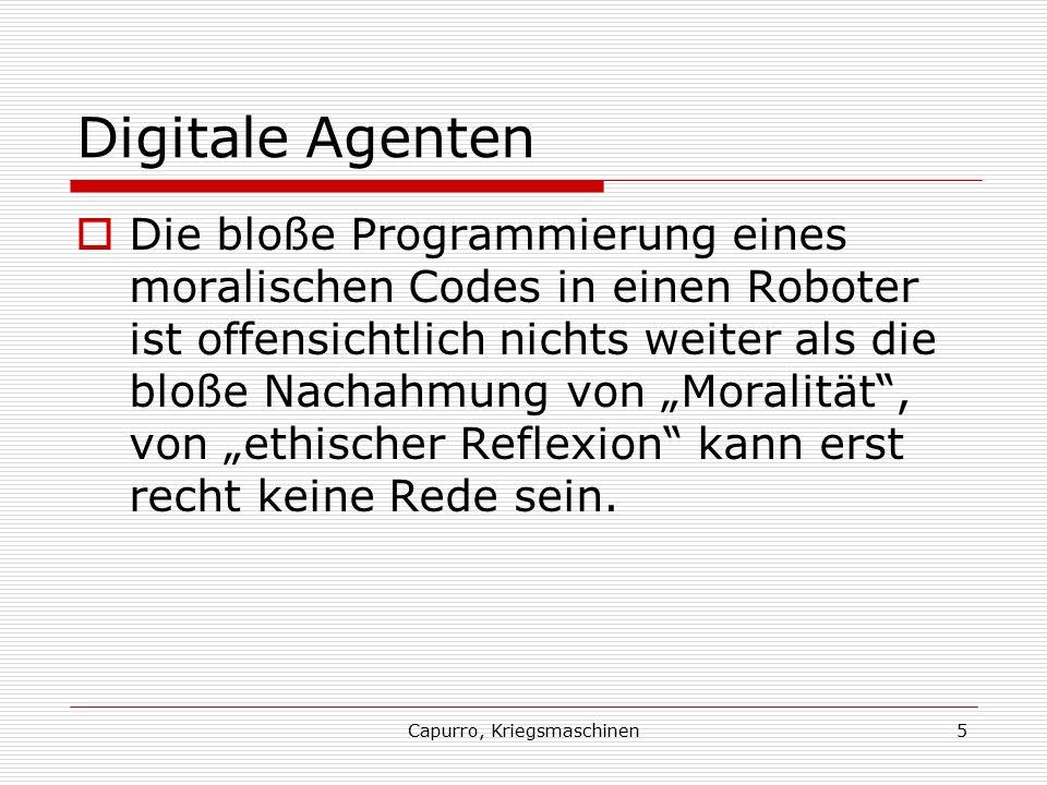"""Capurro, Kriegsmaschinen5 Digitale Agenten  Die bloße Programmierung eines moralischen Codes in einen Roboter ist offensichtlich nichts weiter als die bloße Nachahmung von """"Moralität , von """"ethischer Reflexion kann erst recht keine Rede sein."""