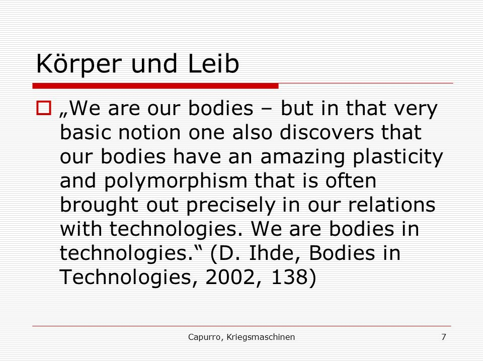 "Capurro, Kriegsmaschinen7 Körper und Leib  ""We are our bodies – but in that very basic notion one also discovers that our bodies have an amazing plasticity and polymorphism that is often brought out precisely in our relations with technologies."