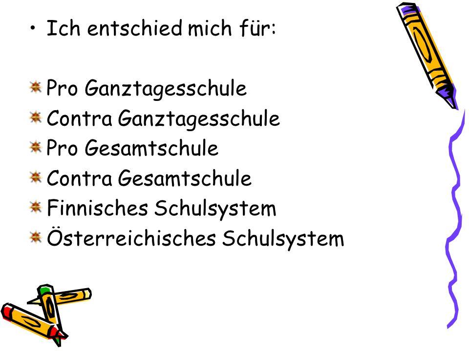 Ich entschied mich für: Pro Ganztagesschule Contra Ganztagesschule Pro Gesamtschule Contra Gesamtschule Finnisches Schulsystem Österreichisches Schulsystem