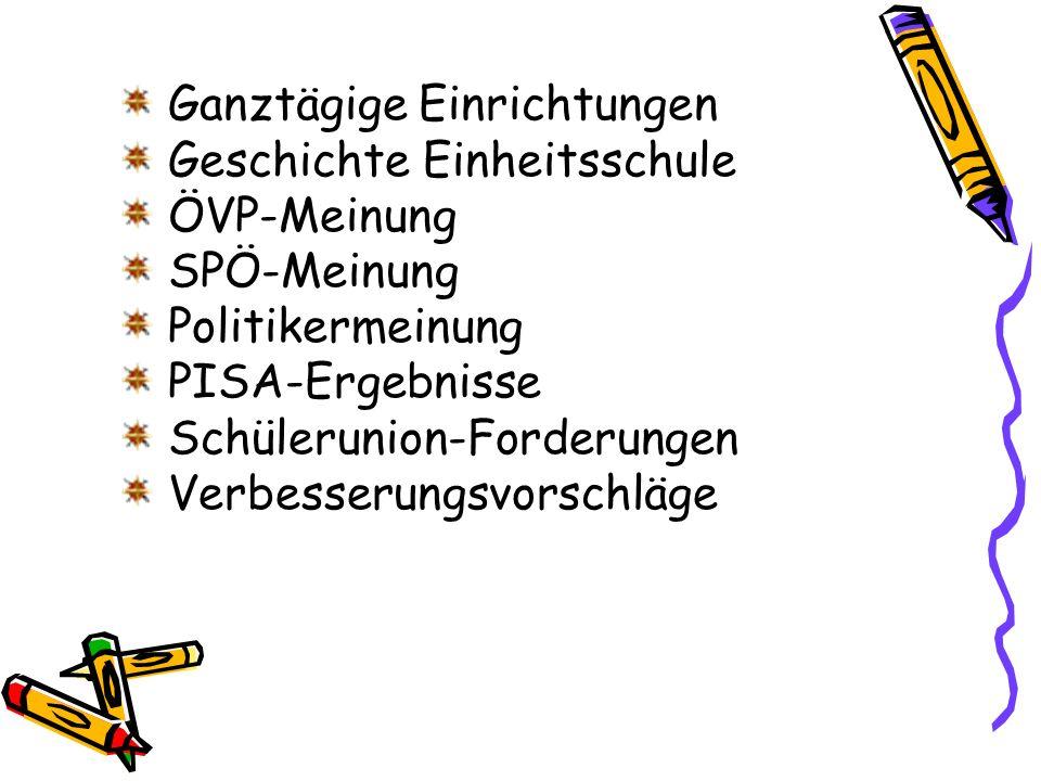 Ganztägige Einrichtungen Geschichte Einheitsschule ÖVP-Meinung SPÖ-Meinung Politikermeinung PISA-Ergebnisse Schülerunion-Forderungen Verbesserungsvorschläge
