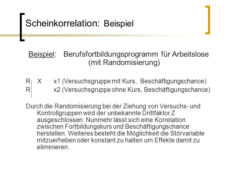 Scheinkorrelation: Beispiel Beispiel: Berufsfortbildungsprogramm für Arbeitslose (mit Randomisierung) R X x1 (Versuchsgruppe mit Kurs, Beschäftigungsc