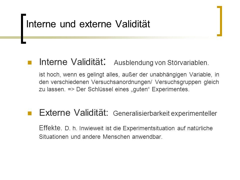 Interne und externe Validität Interne Validität : Ausblendung von Störvariablen. ist hoch, wenn es gelingt alles, außer der unabhängigen Variable, in