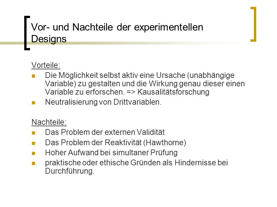Vor- und Nachteile der experimentellen Designs Vorteile: Die Möglichkeit selbst aktiv eine Ursache (unabhängige Variable) zu gestalten und die Wirkung