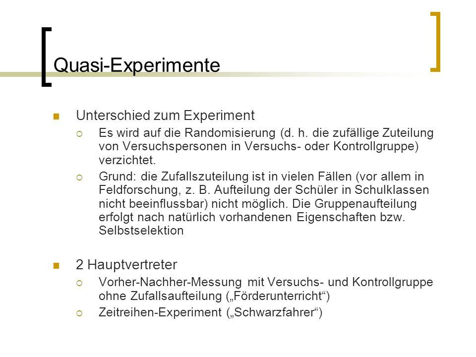 Quasi-Experimente Unterschied zum Experiment  Es wird auf die Randomisierung (d. h. die zufällige Zuteilung von Versuchspersonen in Versuchs- oder Ko