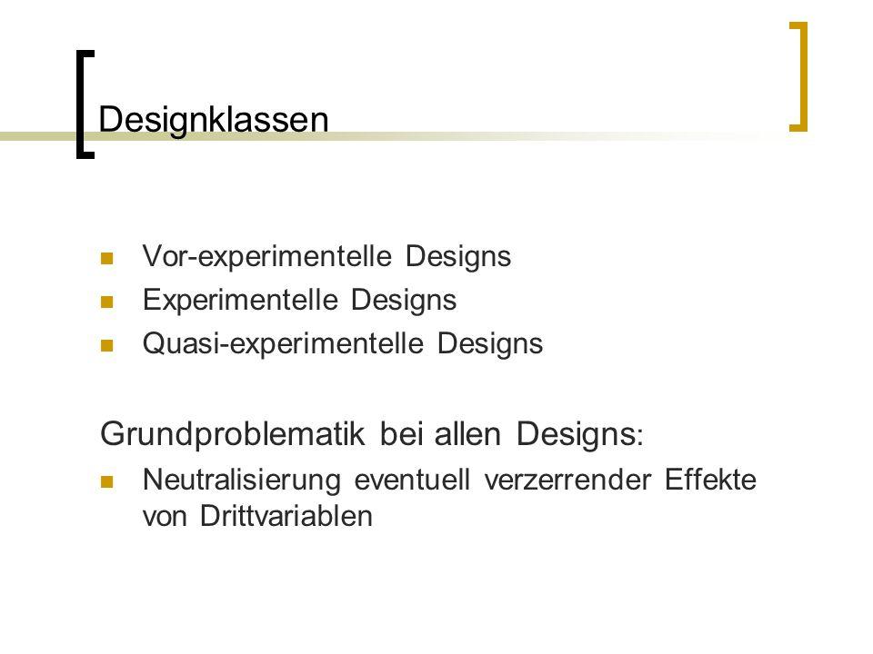 Designklassen Vor-experimentelle Designs Experimentelle Designs Quasi-experimentelle Designs Grundproblematik bei allen Designs : Neutralisierung even