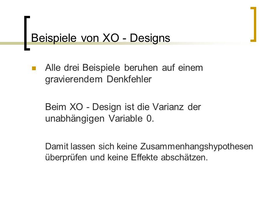 Beispiele von XO - Designs Alle drei Beispiele beruhen auf einem gravierendem Denkfehler Beim XO - Design ist die Varianz der unabhängigen Variable 0.