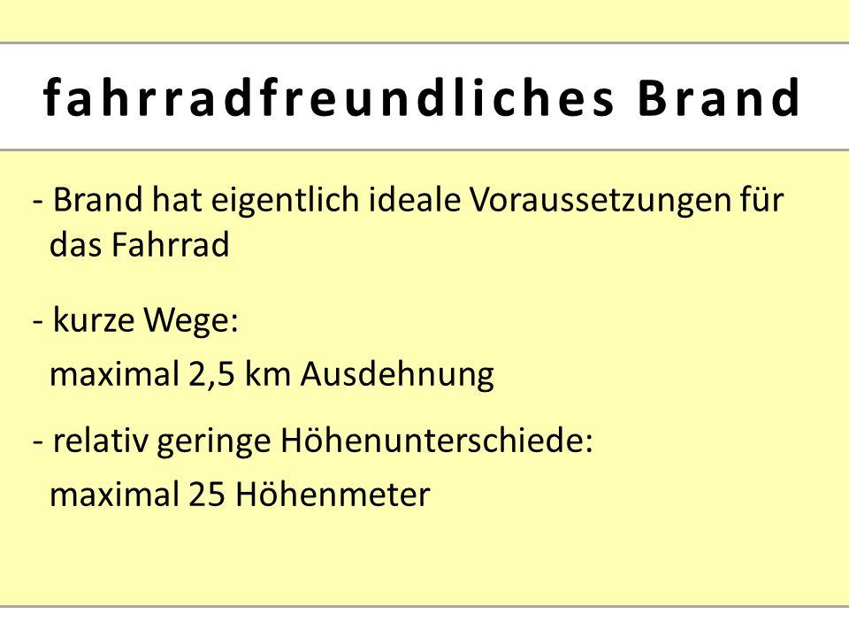 - Brand hat eigentlich ideale Voraussetzungen für das Fahrrad - relativ geringe Höhenunterschiede: maximal 25 Höhenmeter - kurze Wege: maximal 2,5 km