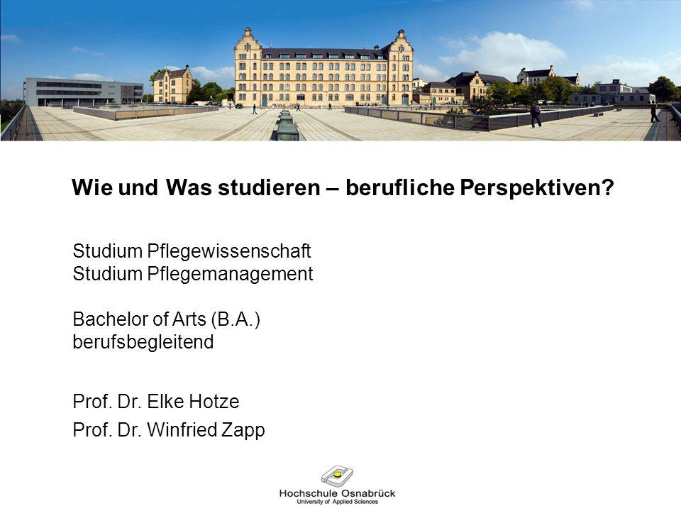 Wie und Was studieren – berufliche Perspektiven? Studium Pflegewissenschaft Studium Pflegemanagement Bachelor of Arts (B.A.) berufsbegleitend Prof. Dr