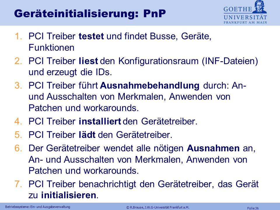 © R.Brause, J.W.G-Universität Frankfurt a.M. Folie 35 Betriebssysteme: Ein- und Ausgabeverwaltung Geräteinitialisierung: PnP auf PCI PCI-Bus Spezifika
